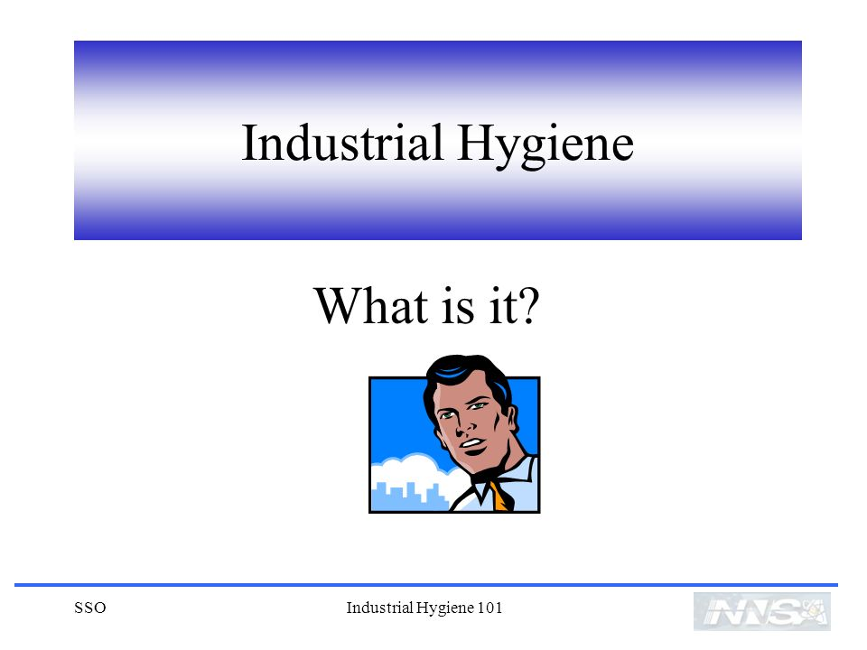 Industrial Hygiene What is it SSO Industrial Hygiene 101