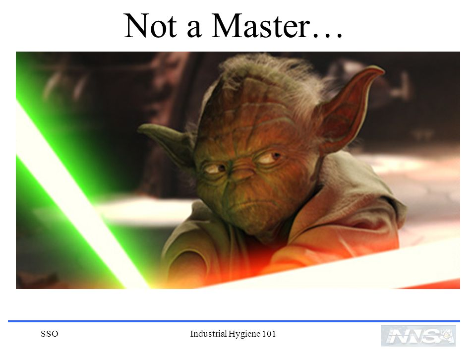 Not a Master… SSO Industrial Hygiene 101