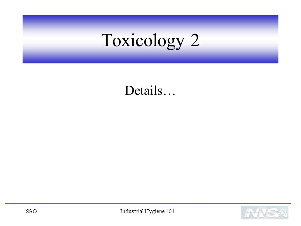 Toxicology 2 Details… SSO Industrial Hygiene 101
