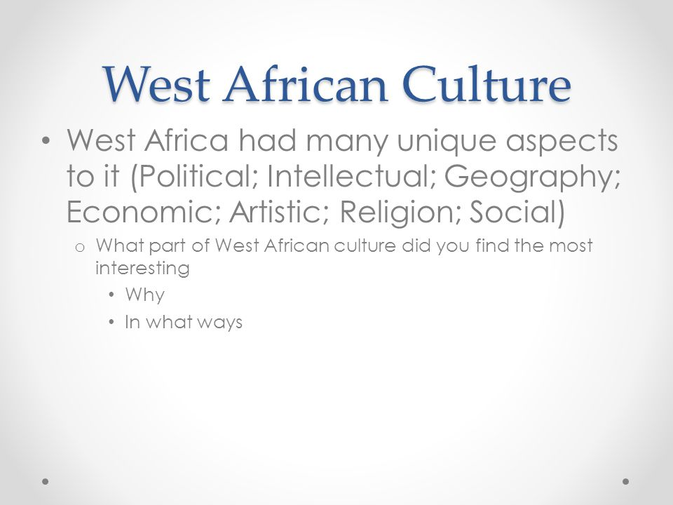 West African Culture West Africa had many unique aspects to it (Political; Intellectual; Geography; Economic; Artistic; Religion; Social)