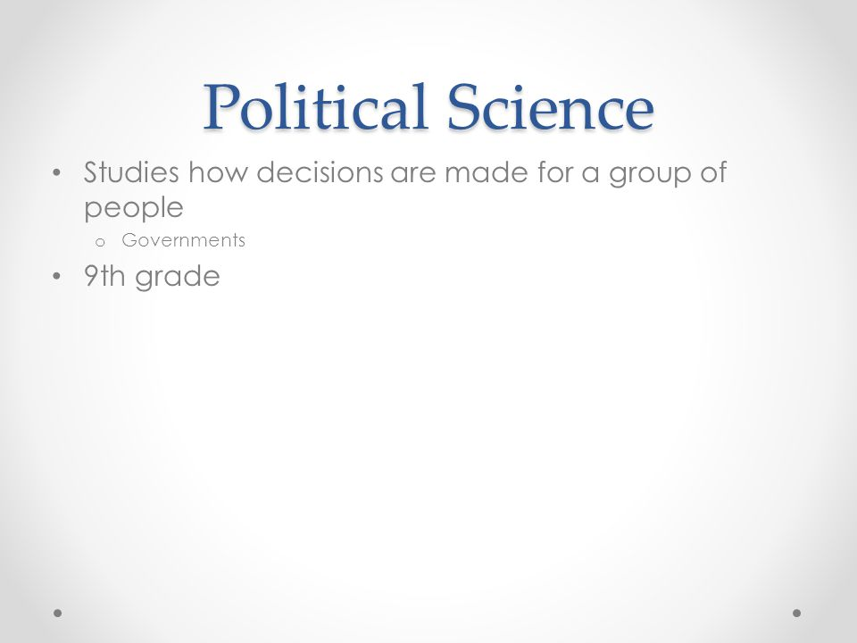 Political Science Studies how decisions are made for a group of people