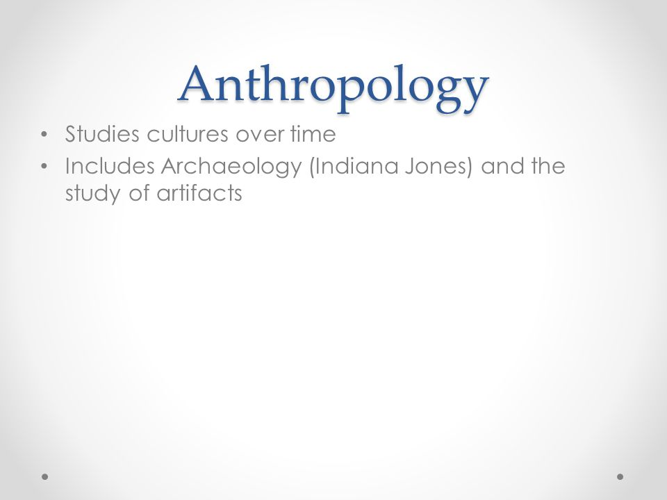 Anthropology Studies cultures over time