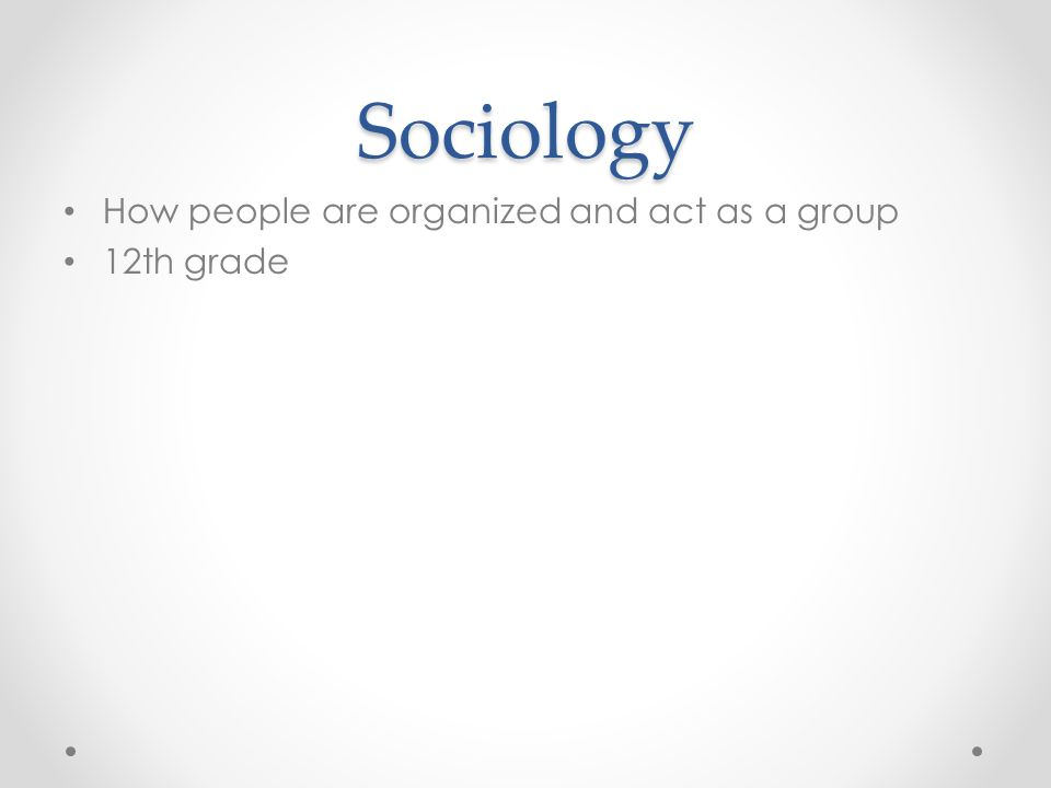 Sociology How people are organized and act as a group 12th grade