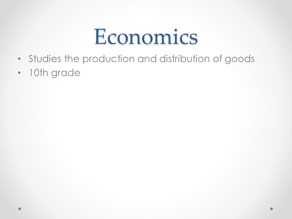 Economics Studies the production and distribution of goods 10th grade
