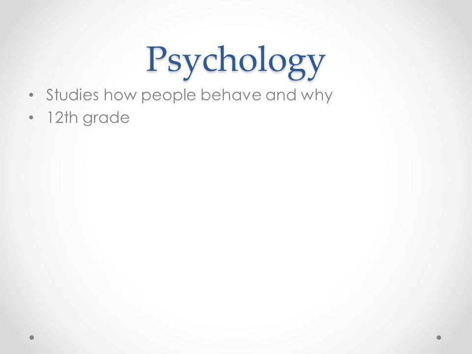 Psychology Studies how people behave and why 12th grade