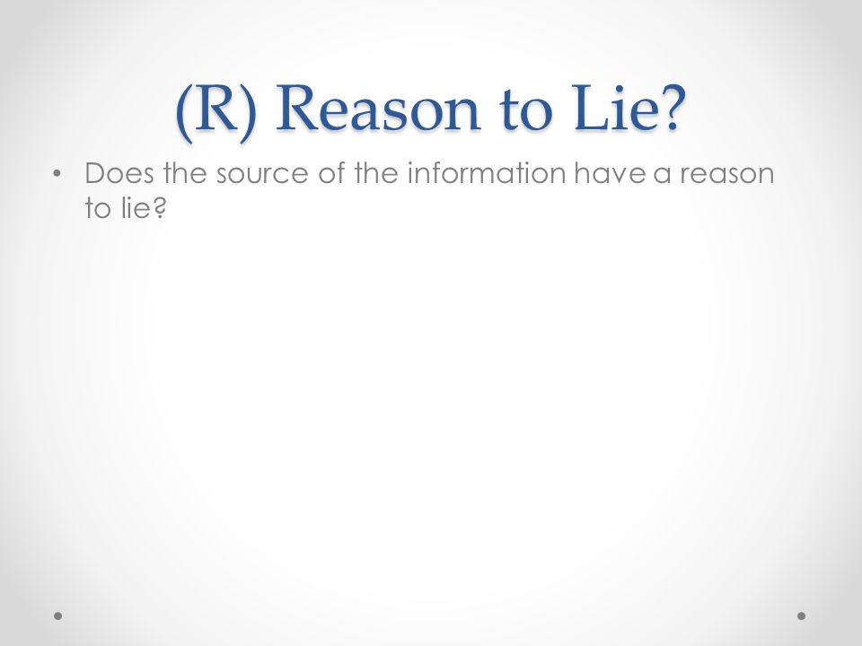 (R) Reason to Lie Does the source of the information have a reason to lie