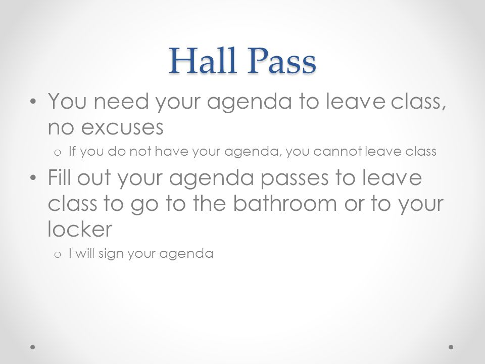 Hall Pass You need your agenda to leave class, no excuses