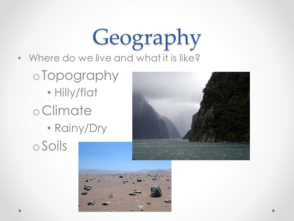 Geography Topography Climate Soils Hilly/flat Rainy/Dry