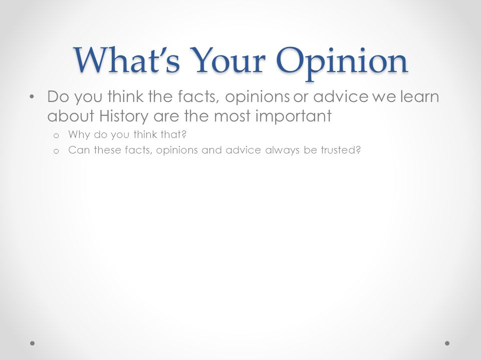 What's Your Opinion Do you think the facts, opinions or advice we learn about History are the most important.