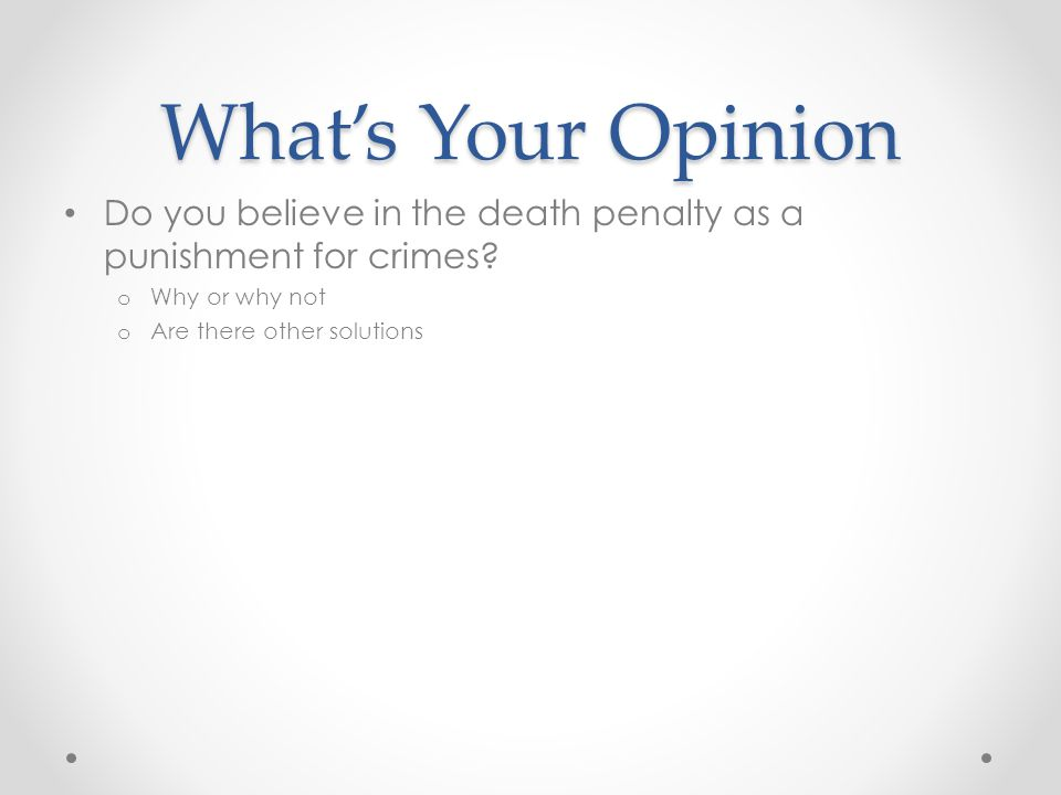 What's Your Opinion Do you believe in the death penalty as a punishment for crimes Why or why not.