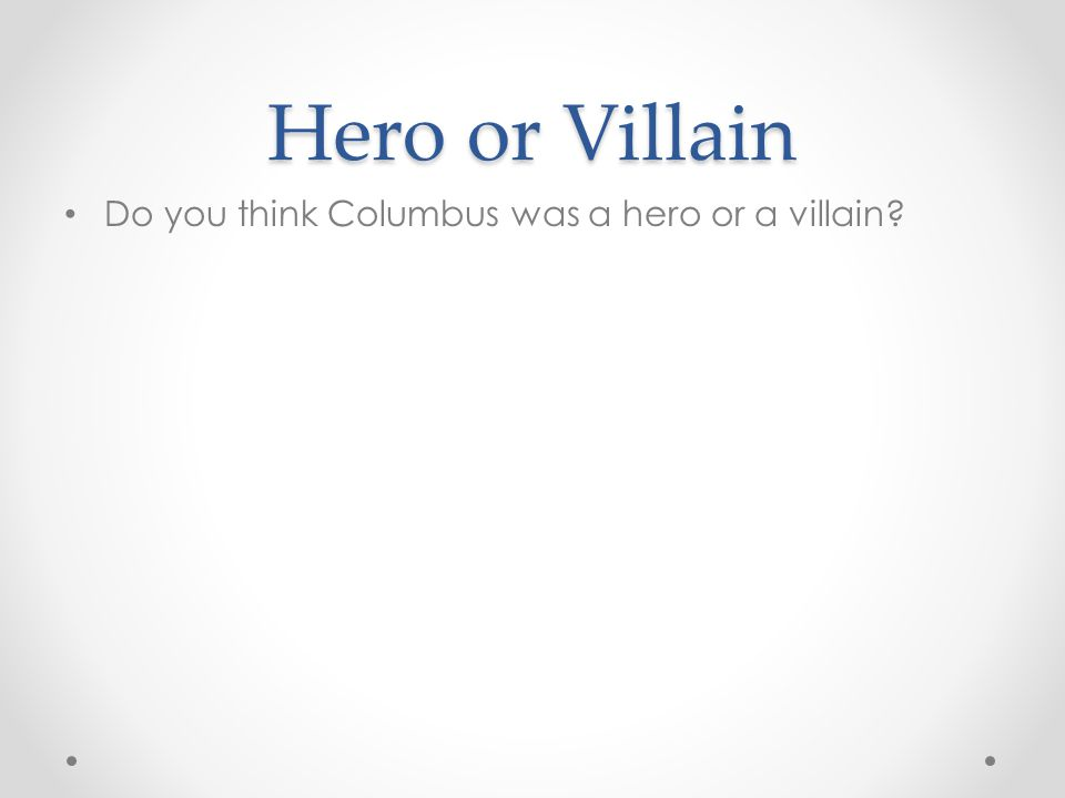 Hero or Villain Do you think Columbus was a hero or a villain