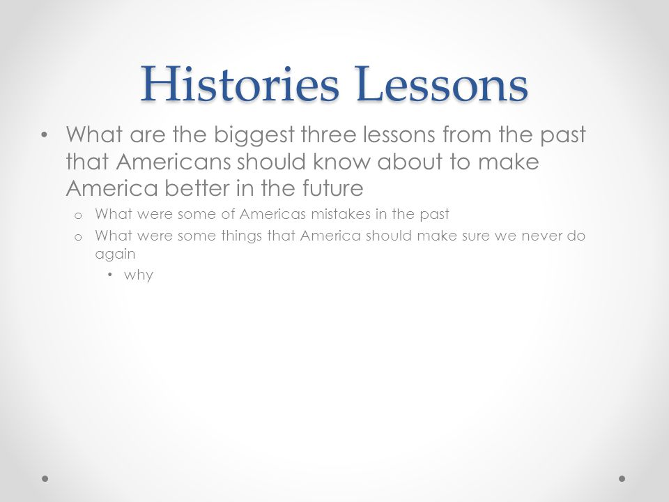 Histories Lessons What are the biggest three lessons from the past that Americans should know about to make America better in the future.