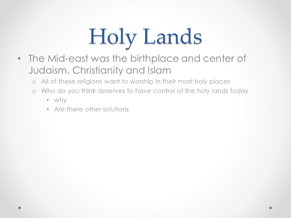 Holy Lands The Mid-east was the birthplace and center of Judaism, Christianity and Islam.