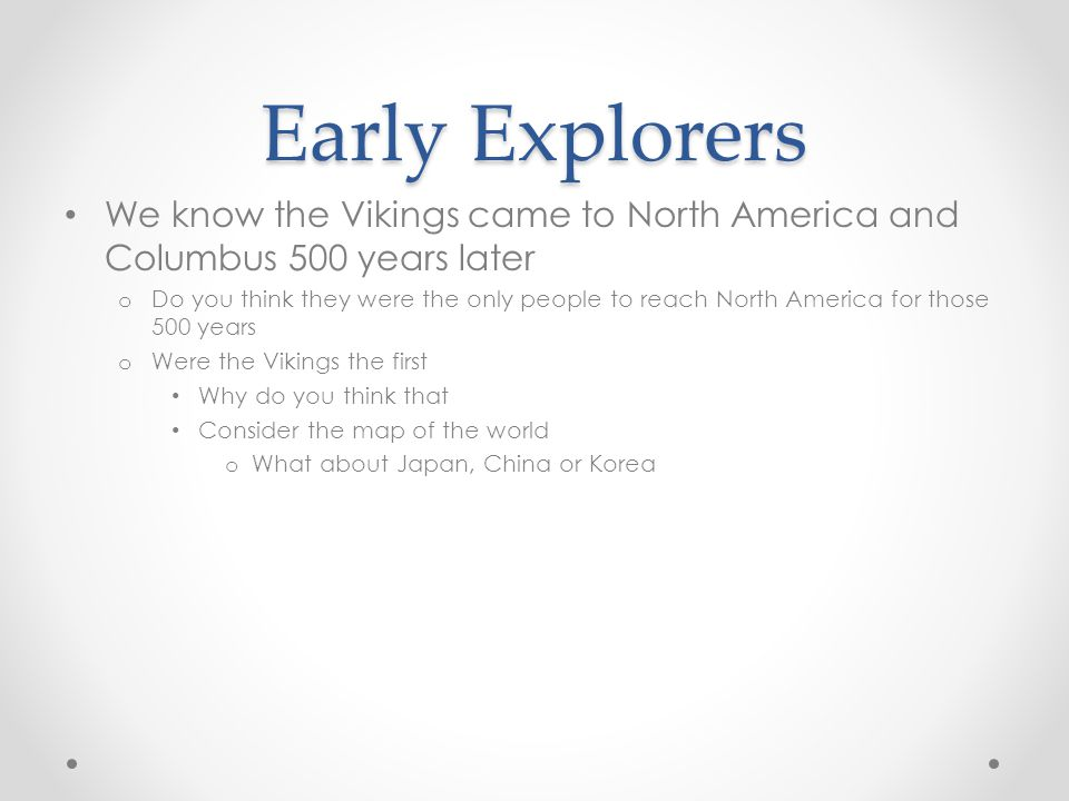 Early Explorers We know the Vikings came to North America and Columbus 500 years later.