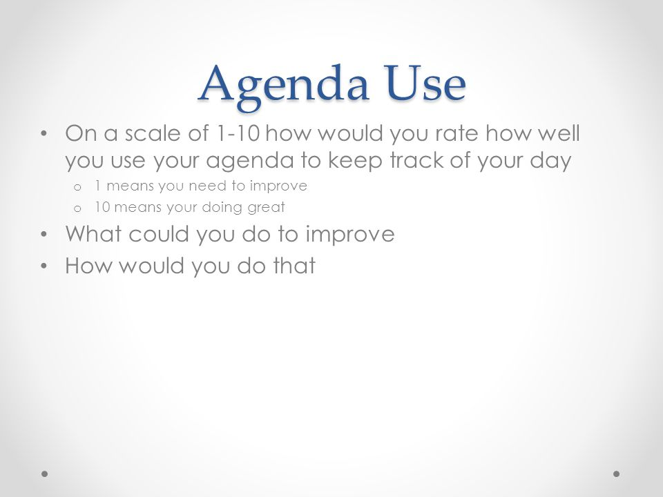 Agenda Use On a scale of 1-10 how would you rate how well you use your agenda to keep track of your day.