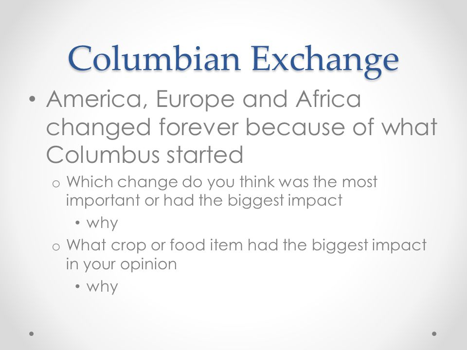 Columbian Exchange America, Europe and Africa changed forever because of what Columbus started.