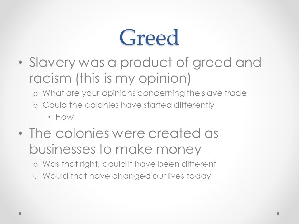 Greed Slavery was a product of greed and racism (this is my opinion)