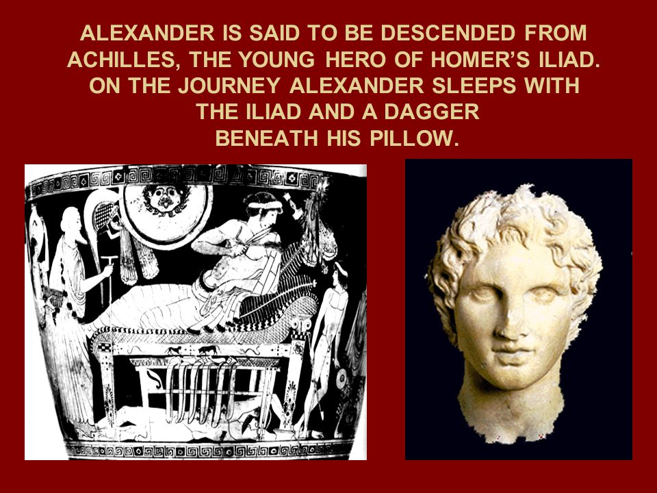 ALEXANDER IS SAID TO BE DESCENDED FROM ACHILLES, THE YOUNG HERO OF HOMER'S ILIAD.