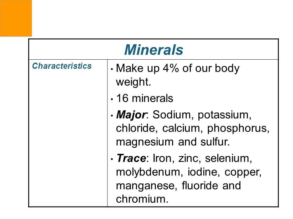 Minerals Make up 4% of our body weight. 16 minerals