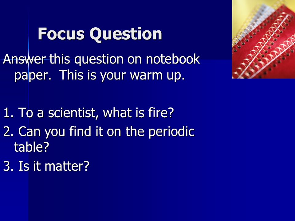 Focus Question Answer this question on notebook paper. This is your warm up. 1. To a scientist, what is fire