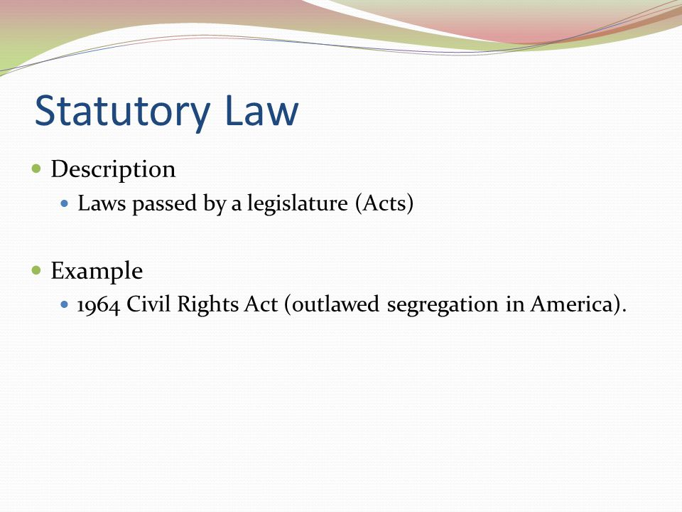Statutory Law Description Example Laws passed by a legislature (Acts)