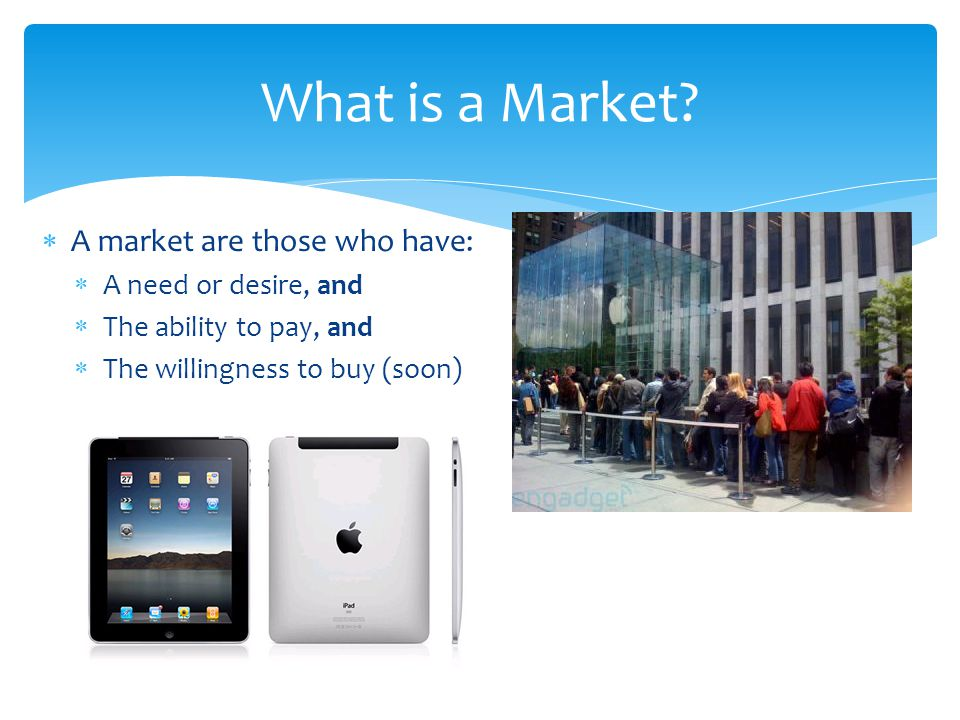 What is a Market A market are those who have: A need or desire, and