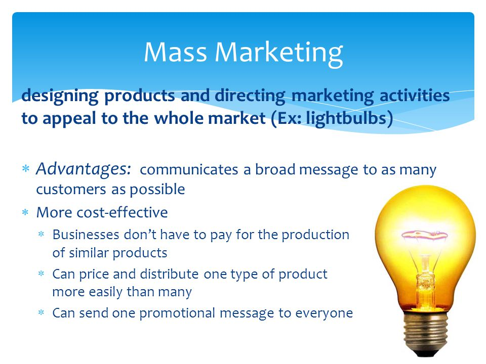 Mass Marketing designing products and directing marketing activities to appeal to the whole market (Ex: lightbulbs)
