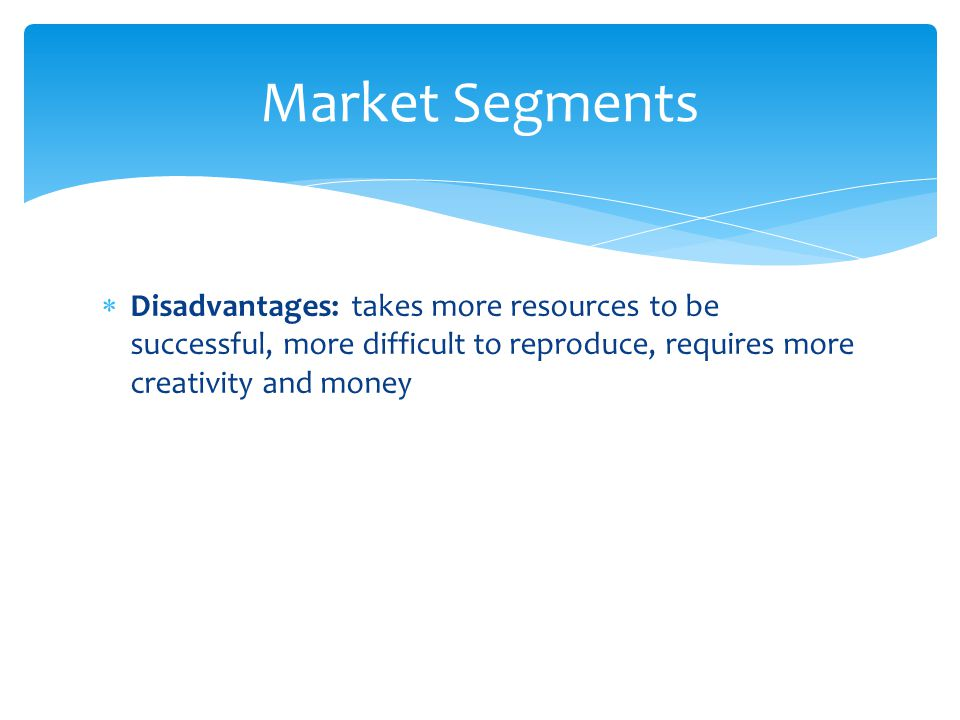 Market Segments Disadvantages: takes more resources to be successful, more difficult to reproduce, requires more creativity and money.
