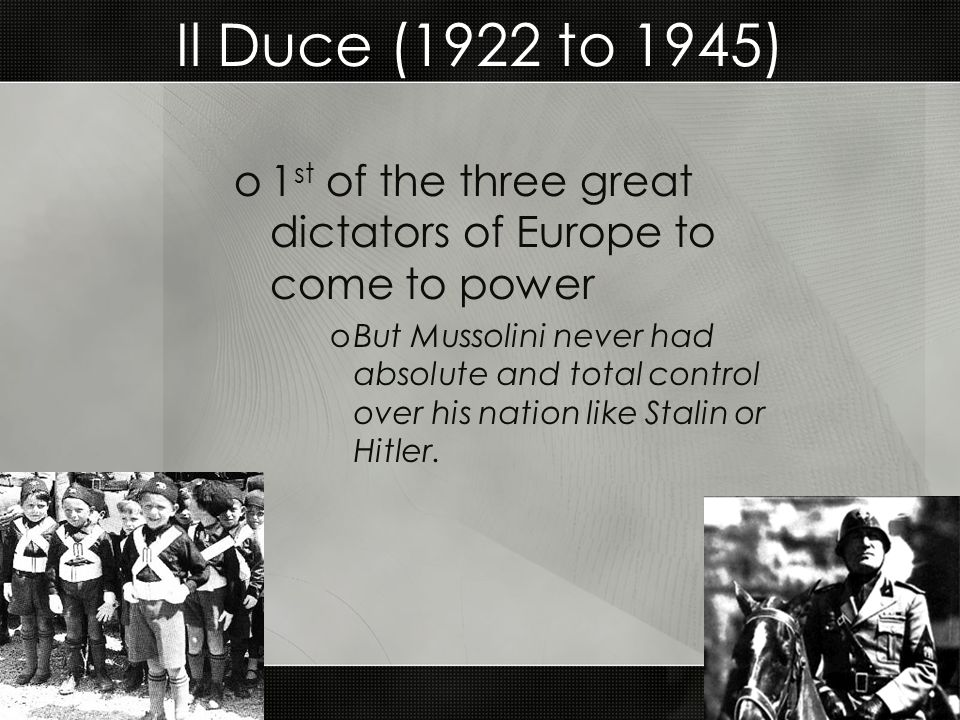 Il Duce (1922 to 1945) 1st of the three great dictators of Europe to come to power.
