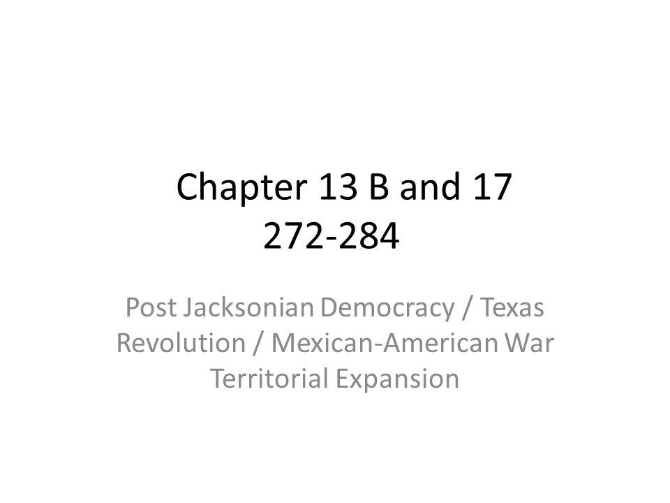 Chapter 13 B and 17 272-284 Post Jacksonian Democracy / Texas Revolution / Mexican-American War Territorial Expansion.