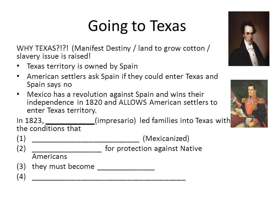 Going to Texas WHY TEXAS ! ! (Manifest Destiny / land to grow cotton / slavery issue is raised! Texas territory is owned by Spain.