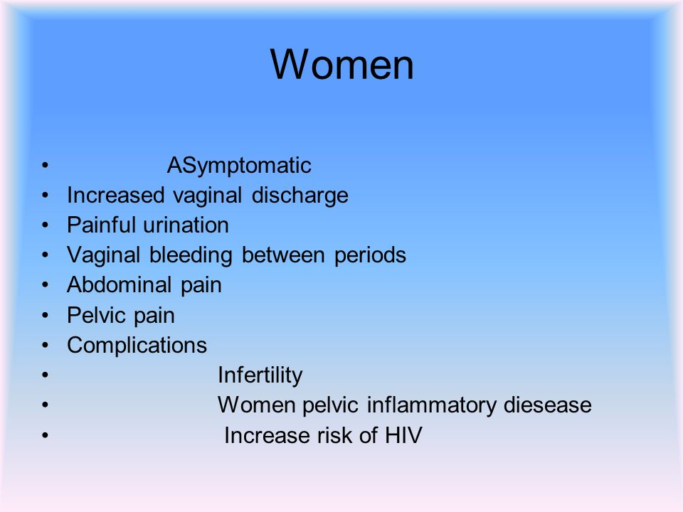 Women ASymptomatic Increased vaginal discharge Painful urination