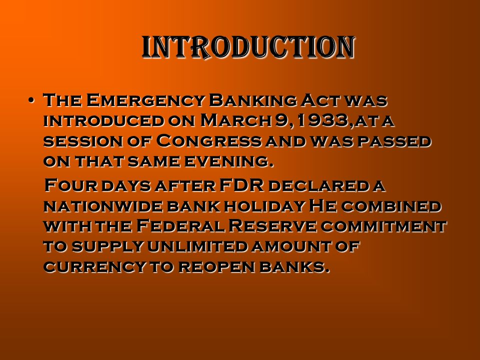 INTRODUCTION The Emergency Banking Act was introduced on March 9,1933,at a session of Congress and was passed on that same evening.