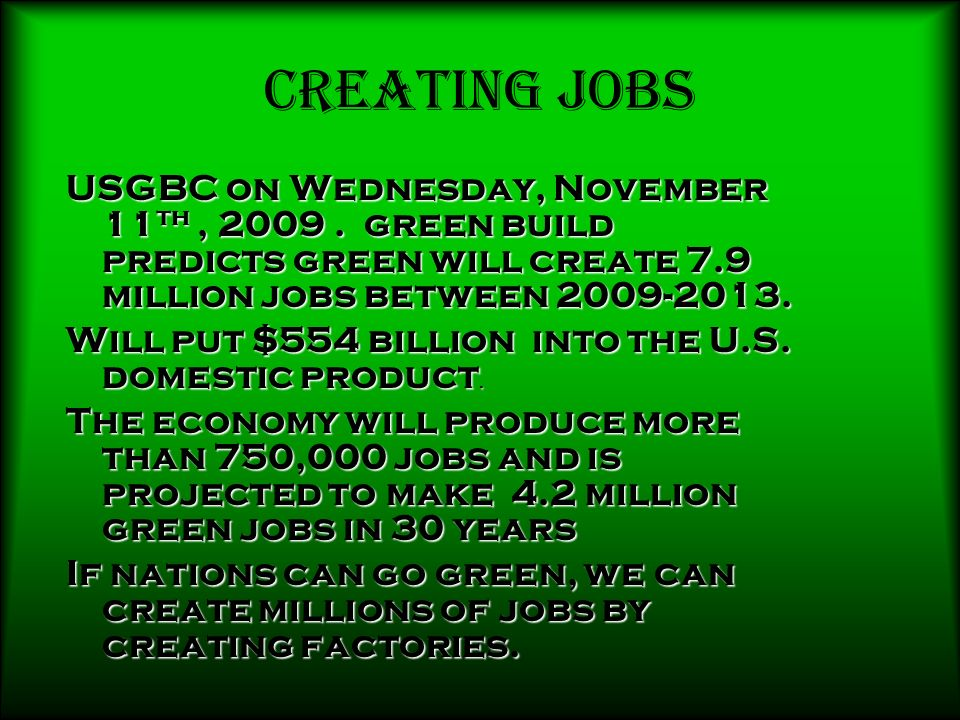 Creating Jobs USGBC on Wednesday, November 11th , 2009 . green build predicts green will create 7.9 million jobs between 2009-2013.