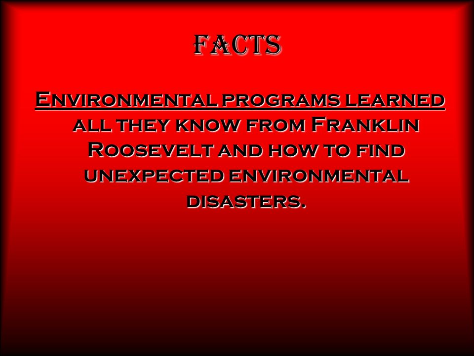 Facts Environmental programs learned all they know from Franklin Roosevelt and how to find unexpected environmental disasters.