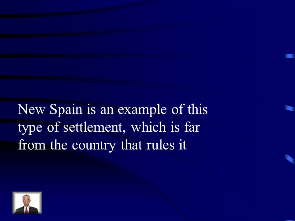 New Spain is an example of this type of settlement, which is far from the country that rules it