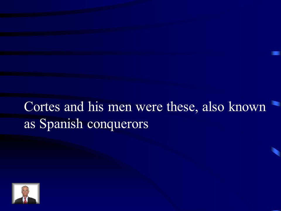 Cortes and his men were these, also known
