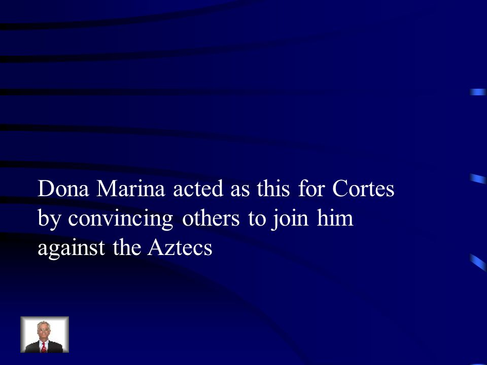 Dona Marina acted as this for Cortes by convincing others to join him against the Aztecs