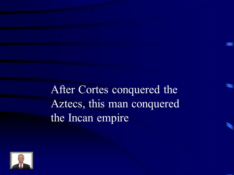 After Cortes conquered the Aztecs, this man conquered the Incan empire