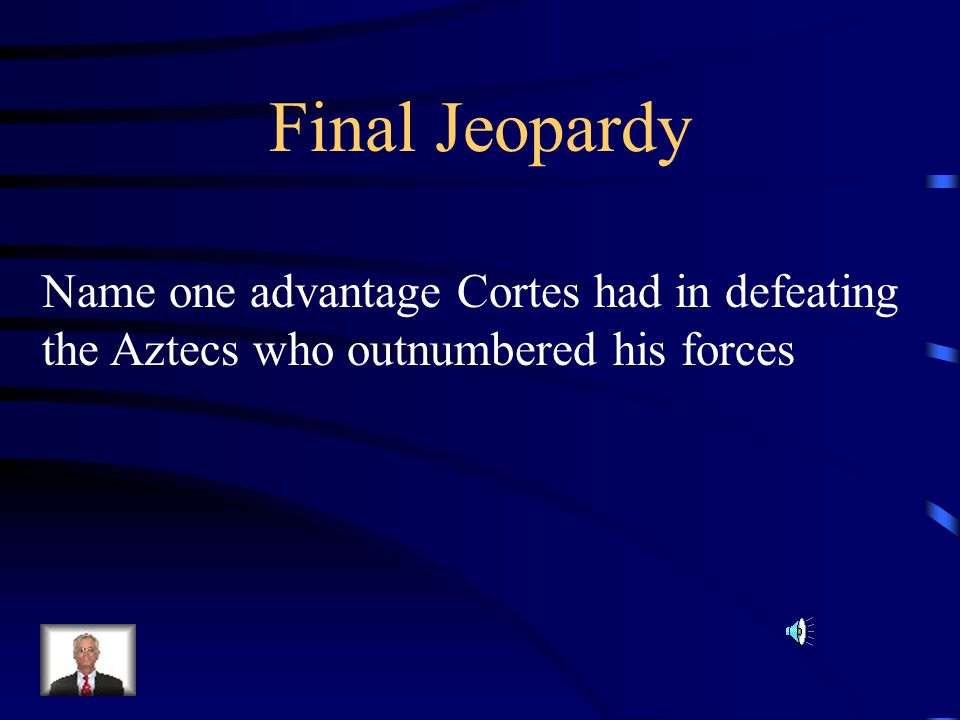 Final Jeopardy Name one advantage Cortes had in defeating