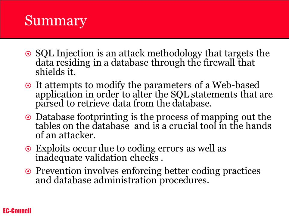 Summary SQL Injection is an attack methodology that targets the data residing in a database through the firewall that shields it.