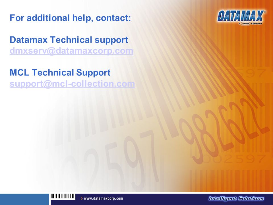 For additional help, contact: Datamax Technical support dmxserv@datamaxcorp.com MCL Technical Support support@mcl-collection.com