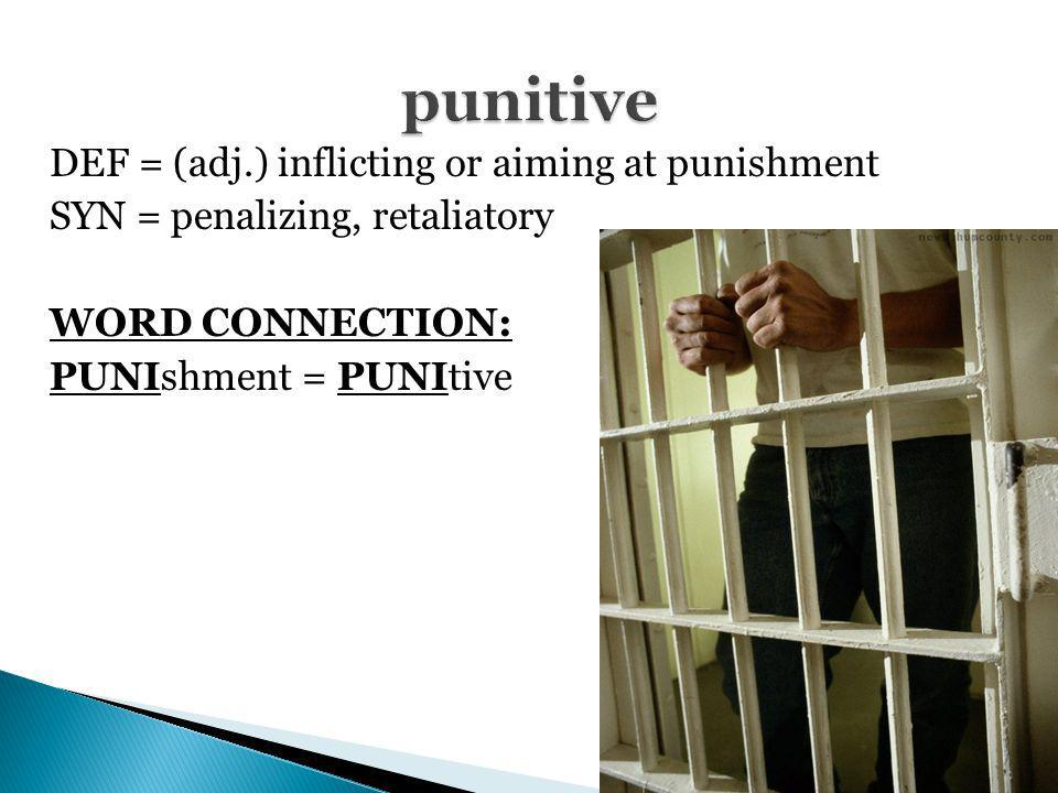 punitive DEF = (adj.) inflicting or aiming at punishment SYN = penalizing, retaliatory WORD CONNECTION: PUNIshment = PUNItive