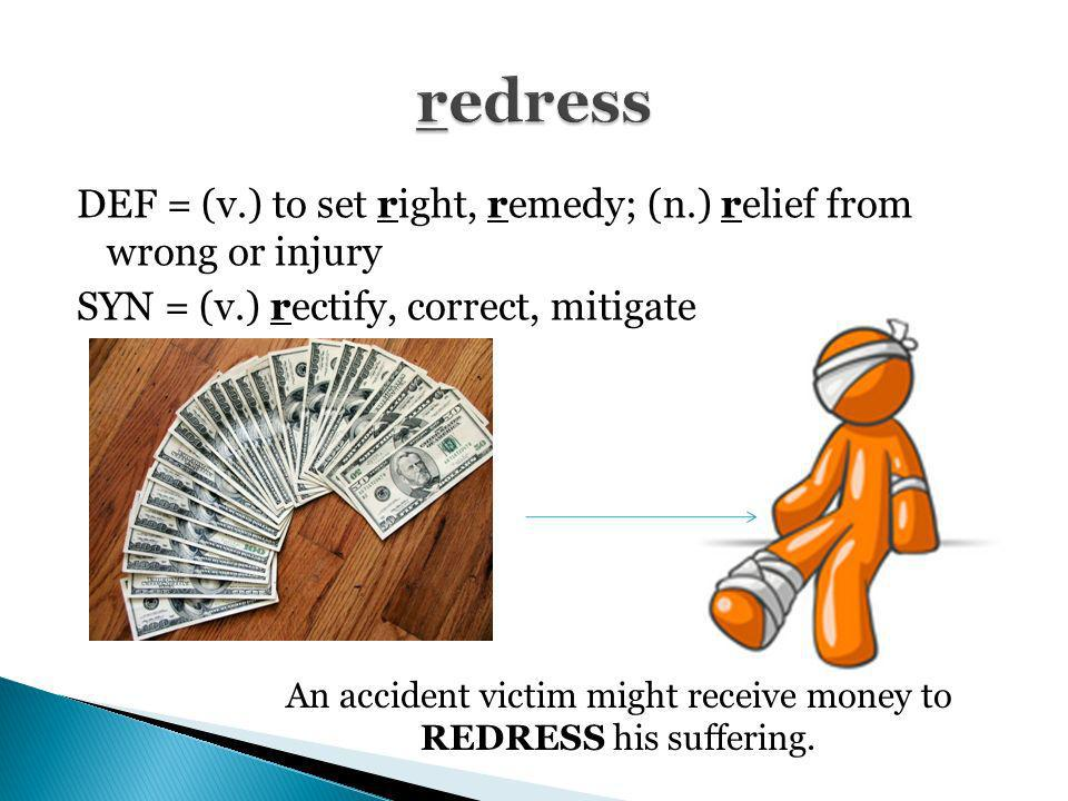 An accident victim might receive money to REDRESS his suffering.