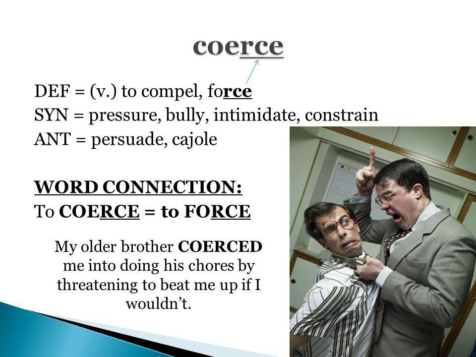 coerce DEF = (v.) to compel, force SYN = pressure, bully, intimidate, constrain ANT = persuade, cajole WORD CONNECTION: To COERCE = to FORCE