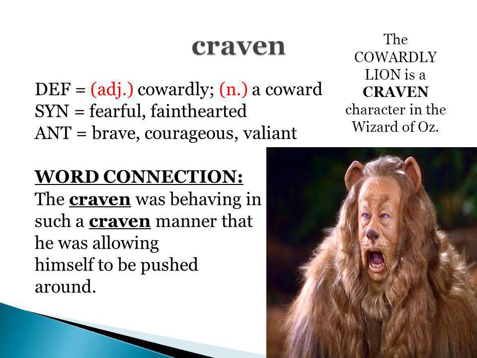 The COWARDLY LION is a CRAVEN character in the Wizard of Oz.