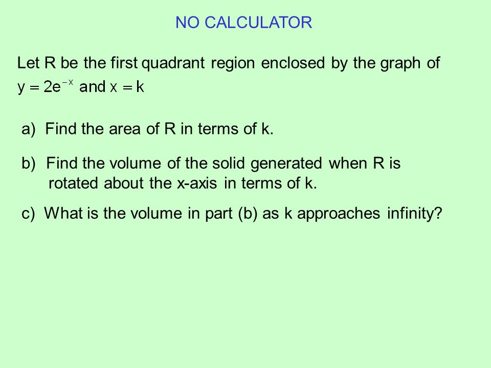 NO CALCULATOR Let R be the first quadrant region enclosed by the graph of. a) Find the area of R in terms of k.