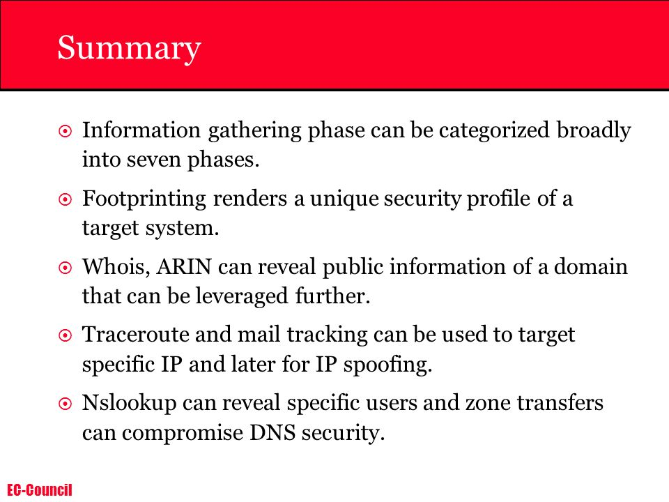 Summary Information gathering phase can be categorized broadly into seven phases. Footprinting renders a unique security profile of a target system.