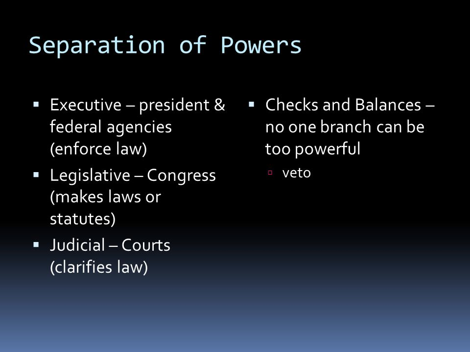 Separation of Powers Executive – president & federal agencies (enforce law) Legislative – Congress (makes laws or statutes)