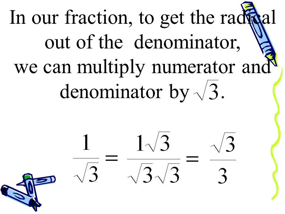 In our fraction, to get the radical out of the denominator, we can multiply numerator and denominator by .
